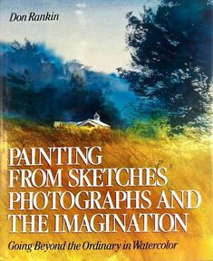Painting from sketches, photographs and the imagination. by Don Rankin. Recommended reading for improving your art.