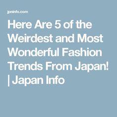 Here Are 5 of the Weirdest and Most Wonderful Fashion Trends From Japan! | Japan Info