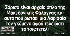 Σάρισα είναι αρχαίο όπλο της Μακεδονικής Φάλαγγας και αυτό που ρωτάει μια Λαρισαία τον γκόμενο αφού τελειώσει το τσιφτετέλι mantoles.net
