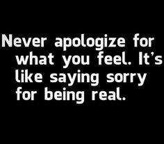 I'm so bad about this.  Apologize when you've done wrong but not for being and not for feeling, those are everybody's rights.