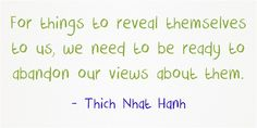 "Abandoning our views ~ Thich Nhat Hanh http://justdharma.com/s/w7u3b  For things to reveal themselves to us, we need to be ready to abandon our views about them.  – Thich Nhat Hanh  from the book ""Being Peace"" ISBN: 978-1888375404  -  https://www.amazon.com/gp/product/188837540X/ref=as_li_tf_tl?ie=UTF8&camp=1789&creative=9325&creativeASIN=188837540X&linkCode=as2&tag=jusdhaquo-20"
