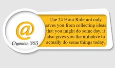 The 24 Hour Rule - The 24 Hour Rule not only saves you from collecting ideas that you might do some day, it also gives you the initiative to actually do some things today | Organize 365