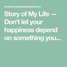 Story of My Life — Don't let your happiness depend on something you...
