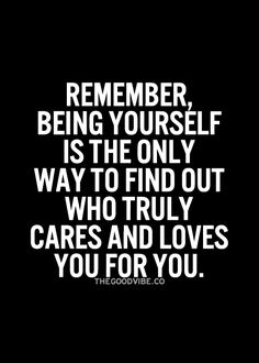 Remember being yourself is the only way to find out who truly cares and loves you for you.