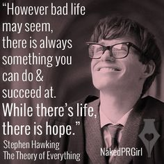 """""""While there's life, there is hope."""" Stephen Hawking, The Theory of Everything."""
