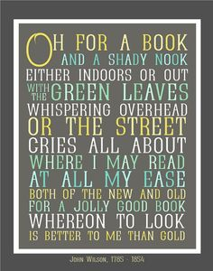Oh for a book and a shady nook either indoors or out with the green leaves whispering overhead or the street cries all about where I may read at all my ease both of the new and old for a jolly good book whereon to look is better to me than gold John Wilson, 1785 - 1854