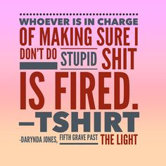 Whoever is in charge of making sure I don't do stupid shit is fired.—T-SHIRT  | Darynda Jones, Fifth Grave Past the Light (Charley Davidson series)