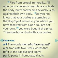 1 Corinthians 6 18Flee from sexual immorality. All other sins a person commits are outside the body, but whoever sins sexually, sins against their own body.19Do you not know that your bodies are temples of the Holy Spirit, who is in you, whom you have received from God? You are not your own;20you were bought at a price. Therefore honor God with your bodies.