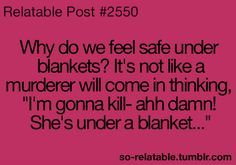 """Why do we feel safe under blankets? It's not like a murderer will come in thinking """"I'm gonna kill- ahh damn! She's under a blanket..."""""""