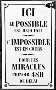 Ici, le possible est déjà fait. L'impossible est en cours. Pour les miracles prévoir 48h de délai.
