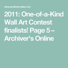 2011: One-of-a-Kind Wall Art Contest finalists! Page 5 – Archiver's Online