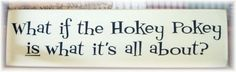 What if the Hokey Pokey is what it's all about by pattisprimitives, $21.00