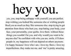 Hey YOU, yes you. Stop being unhappy with yourself, you are perfect. Stop wishing you were someone else or that someone liked you as much as they like someone else. Stop trying to get attention from those who hurt you. Stop hating your body, your face, your personality, your quirks, Love them. without those things you wouldn't be you. Be confident with who you are. Smile, it'll draw people in. If anyone hates you because you're happy with yourself forget them... 10 inspirational quotes