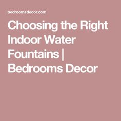 Choosing the Right Indoor Water Fountains | Bedrooms Decor