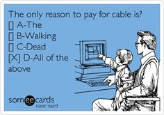 The only reason to pay for cable is? [] A-The [] B-Walking [] C-Dead [X] D-All of the above.
