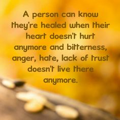 A person can know they're healed when their heart doesn't hurt anymore and bitterness, anger, hate, lack of trust doesn't live there anymore.