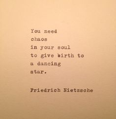 You need chaos in your soul to give birth to a dancing star. ~ Friedrich Nietzsche #existentialism #nietzsche