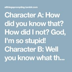 Character A: How did you know that? How did I not? God, I'm so stupid! Character B: Well you know what they say: Life is like a box of chocolates. There's a guide at the bottom that no one's smart...