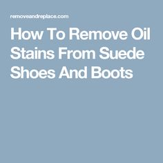 How To Remove Oil Stains From Suede Shoes And Boots
