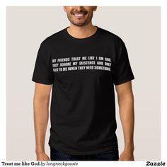 Treat me like God T-Shirt - MY   FRIENDS   TREAT   ME   LIKE   I   AM   GOD. THEY IGNORE MY EXISTENCE AND ONLY TALK TO ME WHEN THEY NEED SOMETHING.  #God #Yahweh #IAM http://www.Zazzle.com/LongNeckGoosie?rf=238216403614574434 #Jewish #Catholic #Baptist #Presbyterian #Lutheran #Protestant #ChurchOfChrist http://www.zazzle.com/treat_me_like_god_t_shirt-235413048984774927