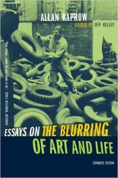 "alan kaprows essays on the blurring of art and life The large-scale retrospective ""allan kaprow—art as life"" spans over five  for art  making, and his book ""essays on the blurring of art and life""."