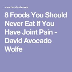 8 Foods You Should Never Eat If You Have Joint Pain - David Avocado Wolfe