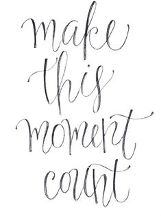 Make This Moment Count ~ Every Moment is a Precious Gift to not be Overlooked...