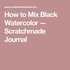 How to Mix Black Watercolor — Scratchmade Journal