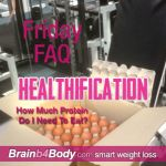 http://www.brainb4body.com/050-friday-faq-how-much-protein-do-i-need-to-eat/ The Healthification Podcast #050: Friday FAQ, How Much Protein Do I Need To Eat?