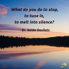 """""""What do you do to stop, to tune in, to melt into silence?"""" -Dr. Saida Desilets http://theshiftnetwork.com/?utm_source=pinterest&utm_medium=social&utm_campaign=quote"""