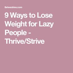 9 Ways to Lose Weight for Lazy People - Thrive/Strive