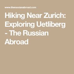 Hiking Near Zurich: Exploring Uetliberg - The Russian Abroad