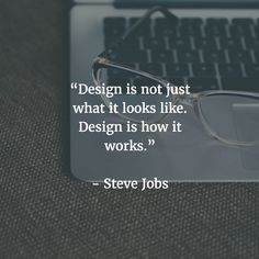 Design is not just what it looks like. Design is how it works.- Steve Jobs