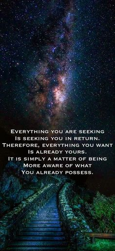 Everything you are seeking Is seeking you in return. Therefore, everything you want Is already yours. It is simply a matter of being More aware of what You already possess.