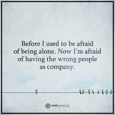 people quotes before i used to be afraid of being alone. Now I am afraid of having the wrong people as company.