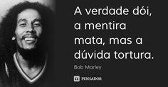 A verdade dói, a mentira mata, mas a dúvida tortura. — Bob Marley