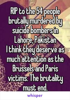 RIP to the 54 people brutally murdered by suicide bombers in Lahore, Pakistan I think they deserve as much attention as the Brussels and Paris victims. The brutality must end.