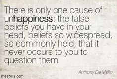 There is only one cause of unhappiness: the false beliefs you have in your head, beliefs so widespread, so commonly held, that it never occurs to you to question them. Anthony De Mello
