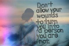 don't allow your wounds to turn you into a person you're not