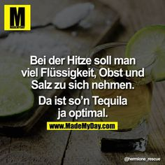 ?Bei der Hitze soll man viel Flu?ssigkeit, Obst und Salz zu sich nehmen.<br /> <br /> Da ist so'n Tequila ja optimal.