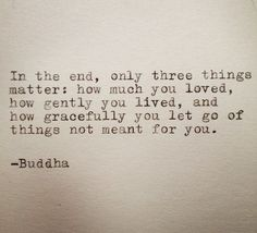 In the end, only three things matter: how much you loved, how gently you lived, and how gracefully you let go of things not meant for you. -Buddha