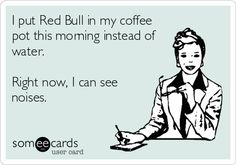 Funny Ecard: I put Red Bull in my coffee pot this morning instead of water. Right now, I can see noises.