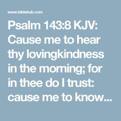 Psalm 143:8 KJV: Cause me to hear thy lovingkindness in the morning; for in thee do I trust: cause me to know the way wherein I should walk; for I lift up my soul unto thee.