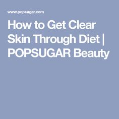 How to Get Clear Skin Through Diet | POPSUGAR Beauty