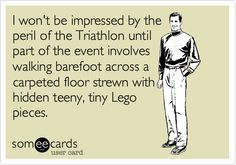 I won't be impressed by the peril of the Triathlon until part of the event involves walking barefoot across a carpeted floor strewn with hidden teeny, tiny Lego pieces.
