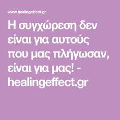 Η συγχώρεση δεν είναι για αυτούς που μας πλήγωσαν, είναι για μας! - healingeffect.gr