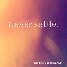 Never settle. (Brooke Castillo) | TheLifeCoachSchool.com