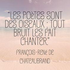 """""""Les poètes sont des oiseaux : tout bruit les fait chanter."""" François-René de Chateaubriand."""