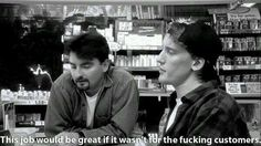 Clerks quote - everytime I work.
