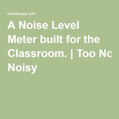 A Noise Level Meter built for the Classroom.|Too Noisy